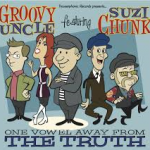 One Vowel Away From The Truth…Groovy Uncle Featuring Suzi Chunk